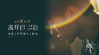 电影《你的婚礼》发布插曲《离开你以后》MV 再现许光汉章若楠痛心分别时刻