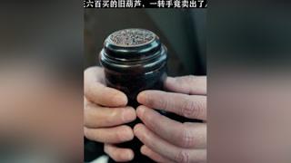 小伙花六百买的旧葫芦,一转手竟卖出了八十万#黄金瞳 #张艺兴