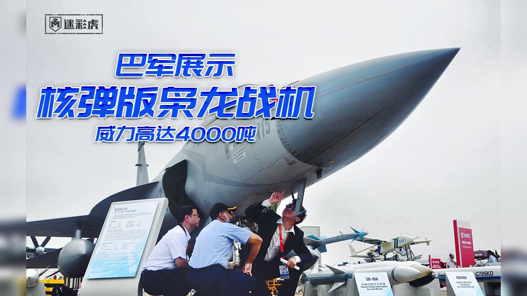 巴军展示核弹版枭龙战机!威力高达4000吨:能打印度任何地点
